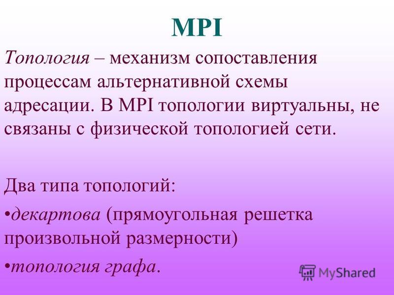MPI Топология – механизм сопоставления процессам альтернативной схемы адресации. В MPI топологии виртуальны, не связаны с физической топологией сети. Два типа топологий: декартова (прямоугольная решетка произвольной размерности) топология графа.