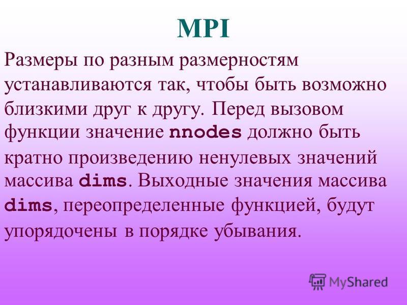 MPI Размеры по разным размерностям устанавливаются так, чтобы быть возможно близкими друг к другу. Перед вызовом функции значение nnodes должно быть кратно произведению ненулевых значений массива dims. Выходные значения массива dims, переопределенные