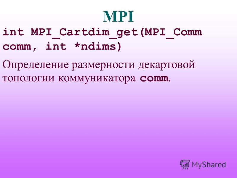 MPI int MPI_Cartdim_get(MPI_Comm comm, int *ndims) Определение размерности декартовой топологии коммуникатора comm.