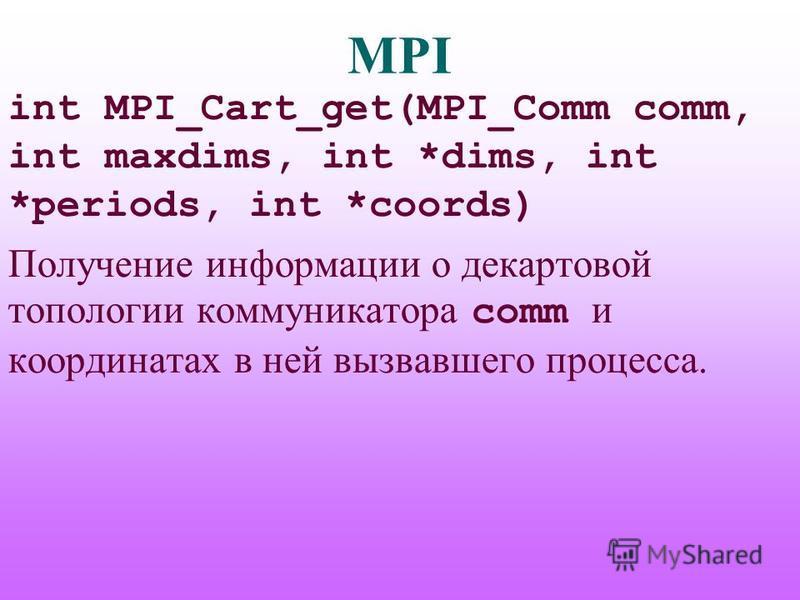 MPI int MPI_Cart_get(MPI_Comm comm, int maxdims, int *dims, int *periods, int *coords) Получение информации о декартовой топологии коммуникатора comm и координатах в ней вызвавшего процесса.