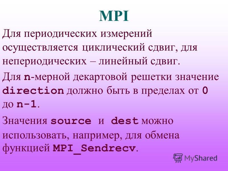 MPI Для периодических измерений осуществляется циклический сдвиг, для непериодических – линейный сдвиг. Для n -мерной декартовой решетки значение direction должно быть в пределах от 0 до n-1. Значения source и dest можно использовать, например, для о