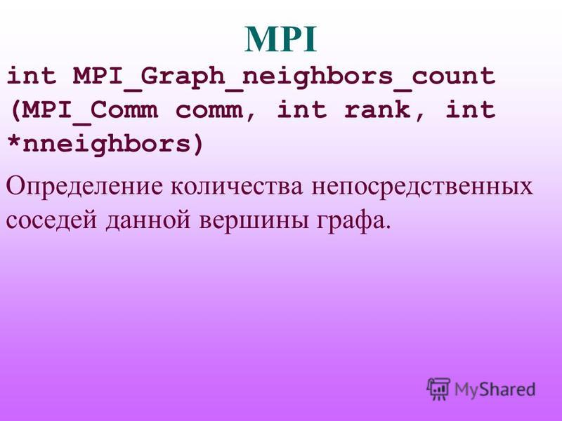 MPI int MPI_Graph_neighbors_count (MPI_Comm comm, int rank, int *nneighbors) Определение количества непосредственных соседей данной вершины графа.