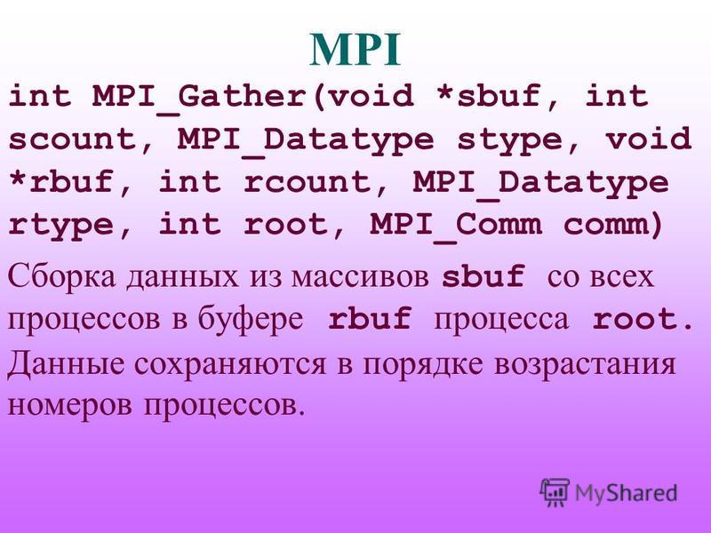 MPI int MPI_Gather(void *sbuf, int scount, MPI_Datatype stype, void *rbuf, int rcount, MPI_Datatype rtype, int root, MPI_Comm comm) Сборка данных из массивов sbuf со всех процессов в буфере rbuf процесса root. Данные сохраняются в порядке возрастания