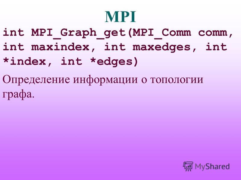 MPI int MPI_Graph_get(MPI_Comm comm, int maxindex, int maxedges, int *index, int *edges) Определение информации о топологии графа.