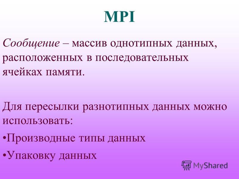 MPI Сообщение – массив однотипных данных, расположенных в последовательных ячейках памяти. Для пересылки разнотипных данных можно использовать: Производные типы данных Упаковку данных