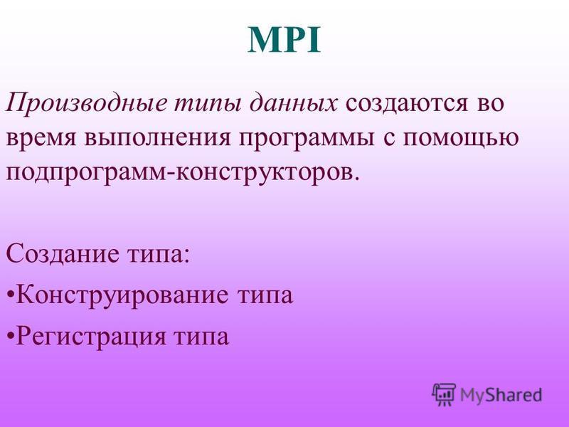 MPI Производные типы данных создаются во время выполнения программы с помощью подпрограмм-конструкторов. Создание типа: Конструирование типа Регистрация типа
