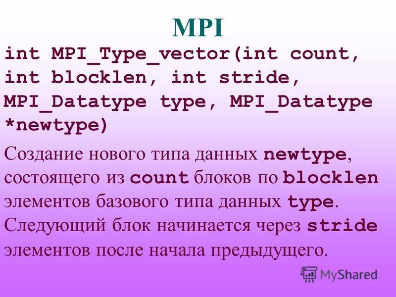 MPI int MPI_Type_vector(int count, int blocklen, int stride, MPI_Datatype type, MPI_Datatype *newtype) Создание нового типа данных newtype, состоящего из count блоков по blocklen элементов базового типа данных type. Следующий блок начинается через st