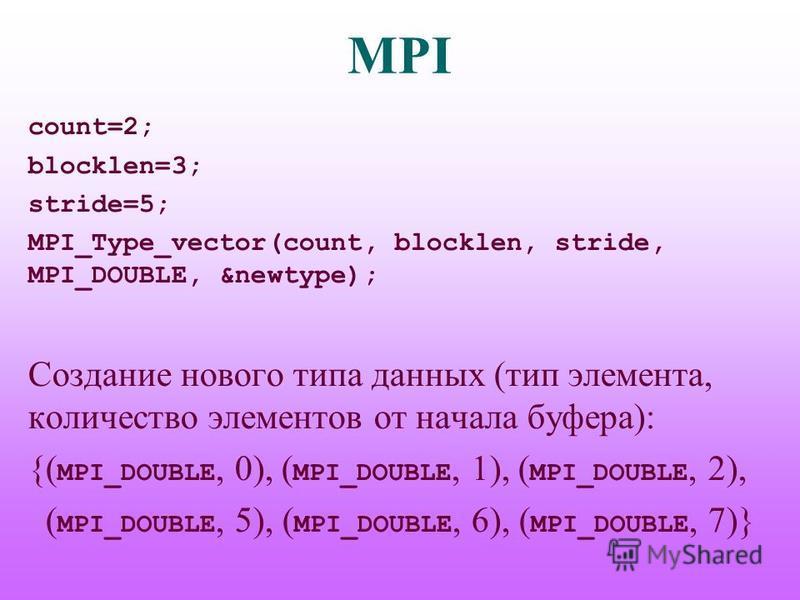 MPI count=2; blocklen=3; stride=5; MPI_Type_vector(count, blocklen, stride, MPI_DOUBLE, &newtype); Создание нового типа данных (тип элемента, количество элементов от начала буфера): {( MPI_DOUBLE, 0), ( MPI_DOUBLE, 1), ( MPI_DOUBLE, 2), ( MPI_DOUBLE,