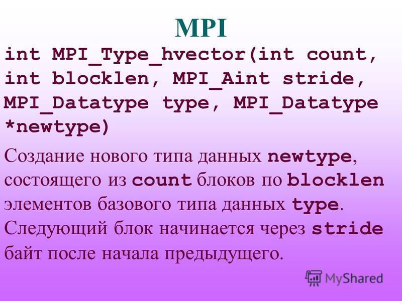 MPI int MPI_Type_hvector(int count, int blocklen, MPI_Aint stride, MPI_Datatype type, MPI_Datatype *newtype) Создание нового типа данных newtype, состоящего из count блоков по blocklen элементов базового типа данных type. Следующий блок начинается че