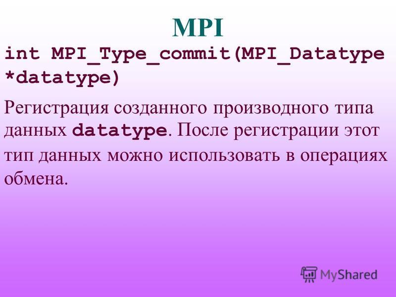 MPI int MPI_Type_commit(MPI_Datatype *datatype) Регистрация созданного производного типа данных datatype. После регистрации этот тип данных можно использовать в операциях обмена.