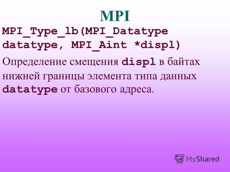 MPI MPI_Type_lb(MPI_Datatype datatype, MPI_Aint *displ) Определение смещения displ в байтах нижней границы элемента типа данных datatype от базового адреса.