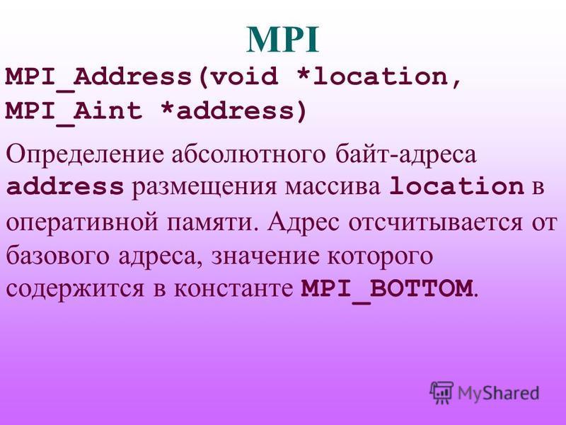 MPI MPI_Address(void *location, MPI_Aint *address) Определение абсолютного байт-адреса address размещения массива location в оперативной памяти. Адрес отсчитывается от базового адреса, значение которого содержится в константе MPI_BOTTOM.