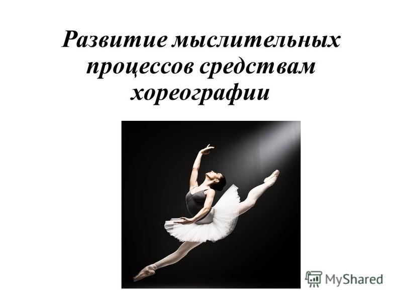 Развитие мыслительных процессов средствам хореографии