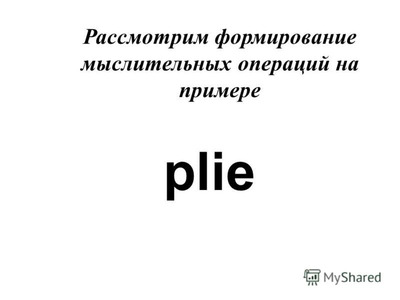 Рассмотрим формирование мыслительных операций на примере plie