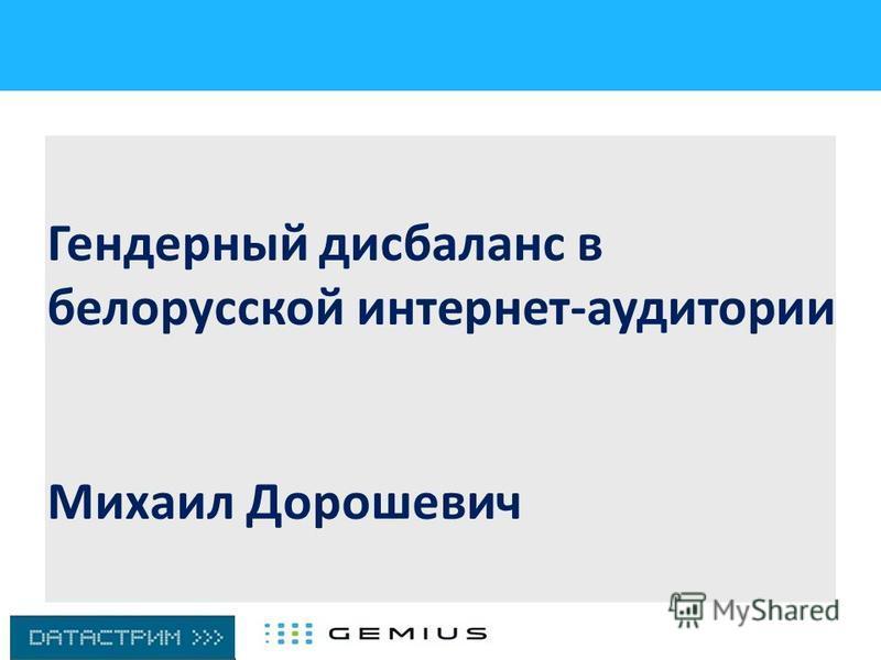 Гендерный дисбаланс в белорусской интернет-аудитории Михаил Дорошевич