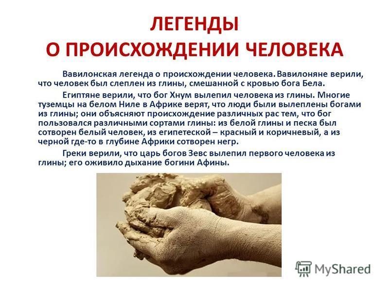 ЛЕГЕНДЫ О ПРОИСХОЖДЕНИИ ЧЕЛОВЕКА Вавилонская легенда о происхождении человека. Вавилоняне верили, что человек был слеплен из глины, смешанной с кровью бога Бела. Египтяне верили, что бог Хнум вылепил человека из глины. Многие туземцы на белом Ниле в