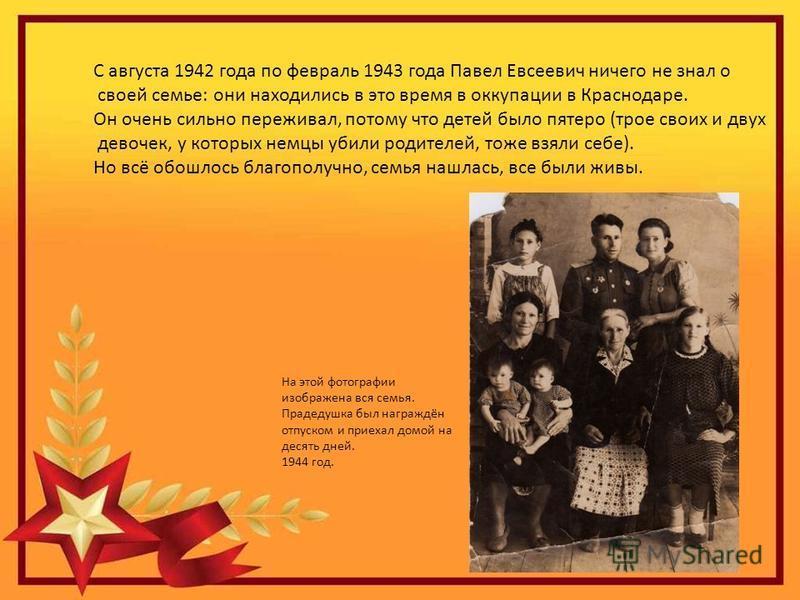 С августа 1942 года по февраль 1943 года Павел Евсеевич ничего не знал о своей семье: они находились в это время в оккупации в Краснодаре. Он очень сильно переживал, потому что детей было пятеро (трое своих и двух девочек, у которых немцы убили родит
