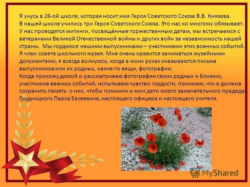 Я учусь в 26-ой школе, которая носит имя Героя Советского Союза В.В. Князева. В нашей школе учились три Героя Советского Союза. Это нас ко многому обязывает. У нас проводятся митинги, посвящённые торжественным датам, мы встречаемся с ветеранами Велик