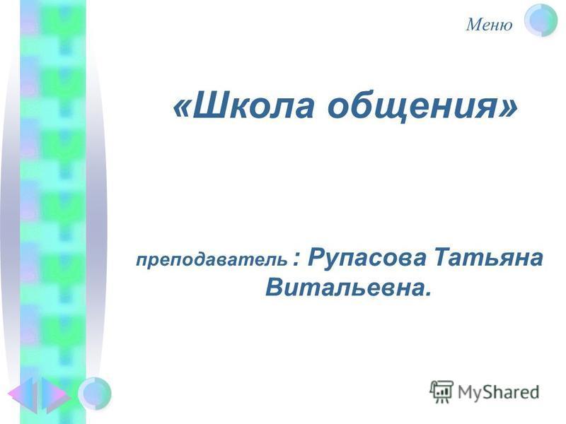 Меню «Школа общения» преподаватель : Рупасова Татьяна Витальевна.