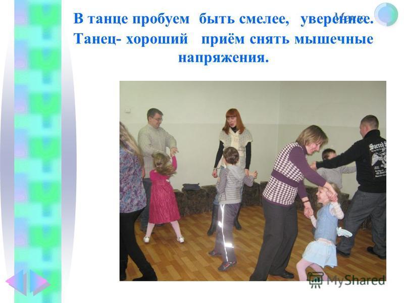 Меню В танце пробуем быть смелее, увереннее. Танец- хороший приём снять мышечные напряжения.