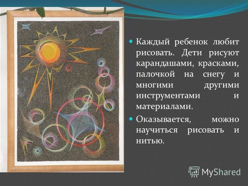 Каждый ребенок любит рисовать. Дети рисуют карандашами, красками, палочкой на снегу и многими другими инструментами и материалами. Оказывается, можно научиться рисовать и нитью.