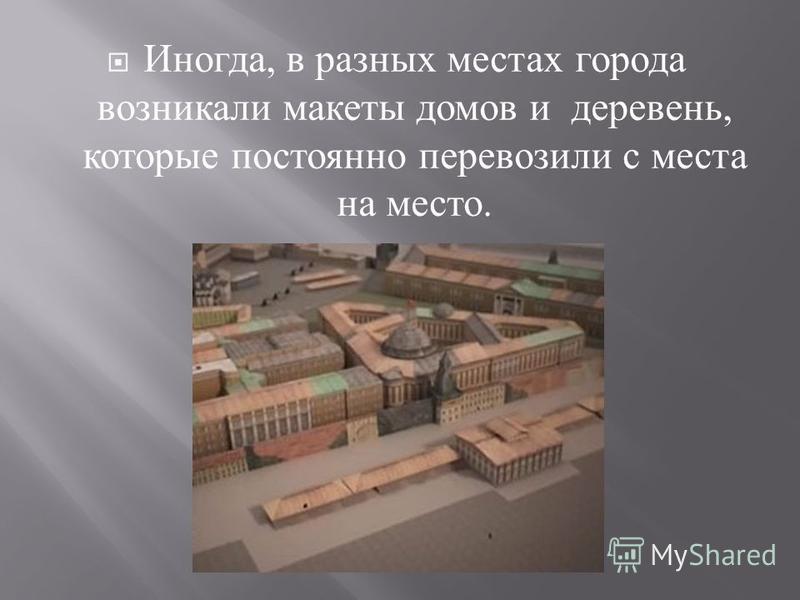 Иногда, в разных местах города возникали макеты домов и деревень, которые постоянно перевозили с места на место.