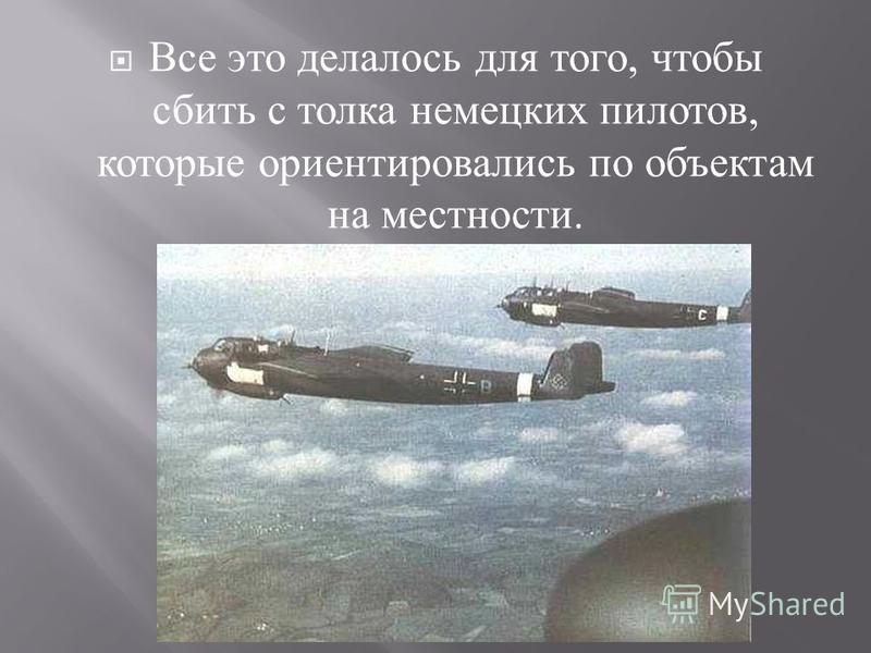 Все это делалось для того, чтобы сбить с толка немецких пилотов, которые ориентировались по объектам на местности.