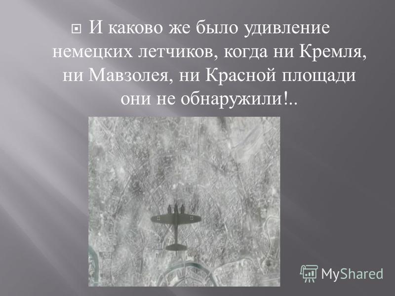 И каково же было удивление немецких летчиков, когда ни Кремля, ни Мавзолея, ни Красной площади они не обнаружили !..