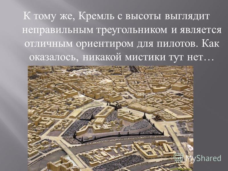 К тому же, Кремль с высоты выглядит неправильным треугольником и является отличным ориентиром для пилотов. Как оказалось, никакой мистики тут нет …
