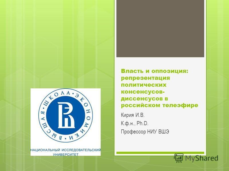 Власть и оппозиция: репрезентация политических консенсусов- диссенсусов в российском телеэфире Кирия И.В. К.ф.н., Ph.D. Профессор НИУ ВШЭ