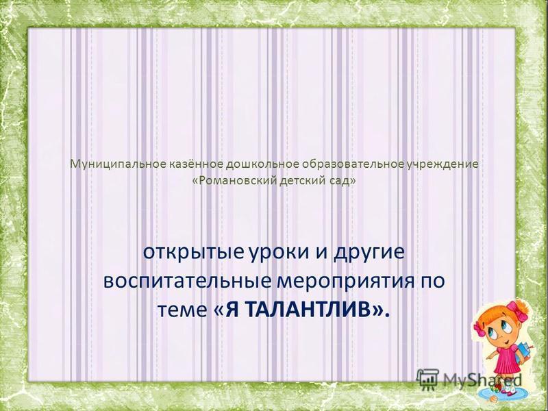 Муниципальное казённое дошкольное образовательное учреждение «Романовский детский сад» открытые уроки и другие воспитательные мероприятия по теме «Я ТАЛАНТЛИВ».