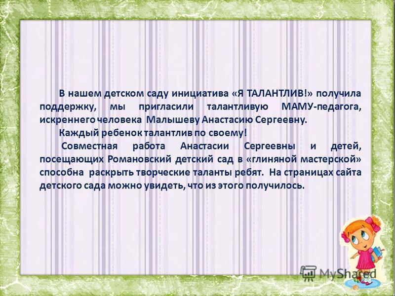 В нашем детском саду инициатива «Я ТАЛАНТЛИВ!» получила поддержку, мы пригласили талантливую МАМУ-педагога, искреннего человека Малышеву Анастасию Сергеевну. Каждый ребенок талантлив по своему! Совместная работа Анастасии Сергеевны и детей, посещающи