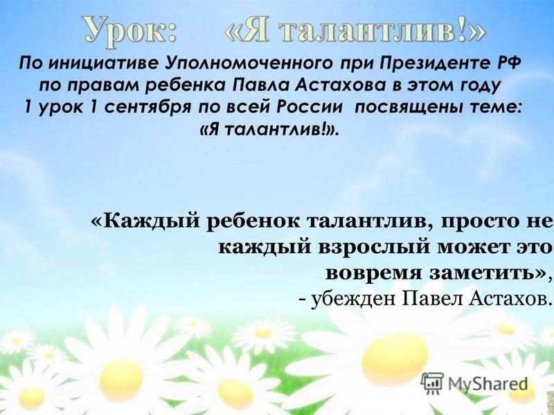 По инициативе Уполномоченного при Президенте РФ по правам ребенка Павла Астахова в этом году 1 урок 1 сентября по всей России посвящены теме: «Я талантлив!». «Каждый ребенок талантлив, просто не каждый взрослый может это вовремя заметить», - убежден