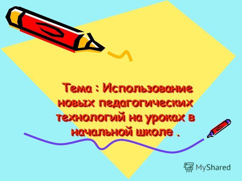Тема : Использование новых педагогических технологий на уроках в начальной школ е. Тема : Использование новых педагогических технологий на уроках в начальной школ е.