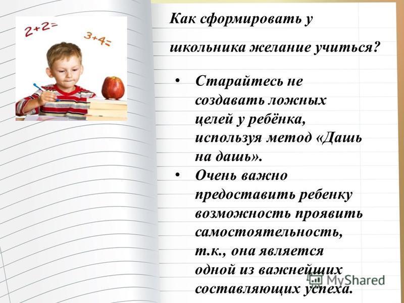 Как сформировать у школьника желание учиться? Старайтесь не создавать ложных целей у ребёнка, используя метод «Дашь на дашь». Очень важно предоставить ребенку возможность проявить самостоятельность, т.к., она является одной из важнейших составляющих