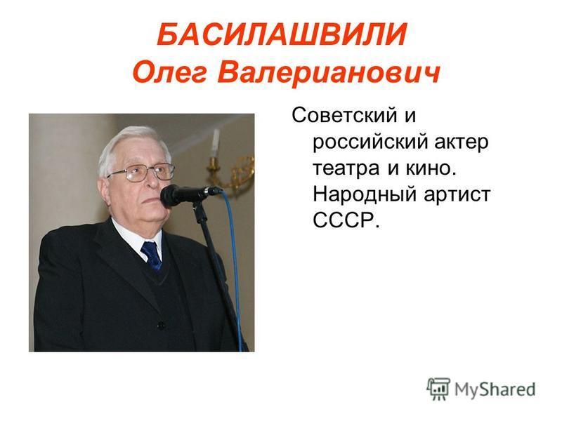 БАСИЛАШВИЛИ Олег Валерианович Советский и российский актер театра и кино. Народный артист СССР.