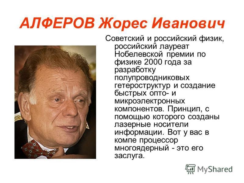 АЛФЕРОВ Жорес Иванович Советский и российский физик, российский лауреат Нобелевской премии по физике 2000 года за разработку полупроводниковых гетероструктур и создание быстрых опто- и микроэлектронных компонентов. Принцип, с помощью которого созданы