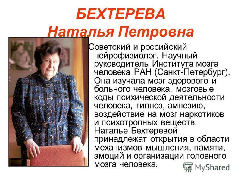 БЕХТЕРЕВА Наталья Петровна Советский и российский нейрофизиолог. Научный руководитель Института мозга человека РАН (Санкт-Петербург). Она изучала мозг здорового и больного человека, мозговые коды психической деятельности человека, гипноз, амнезию, во