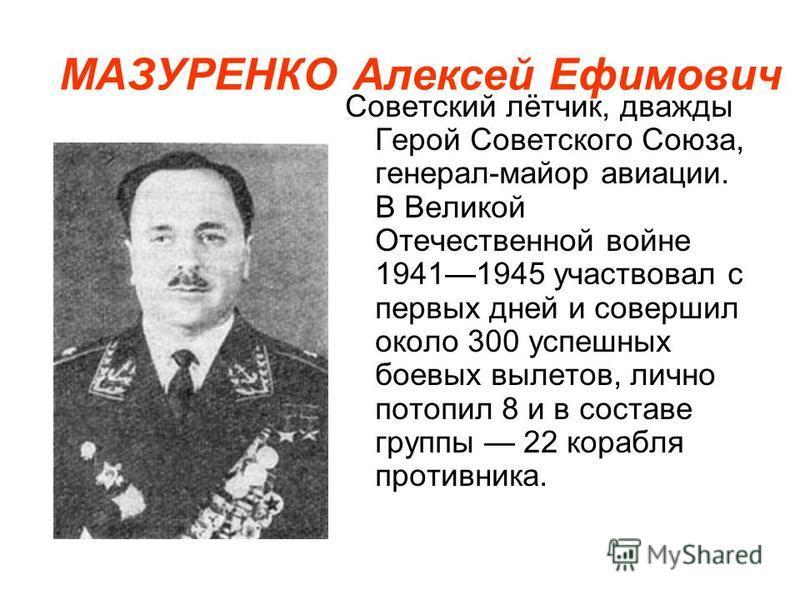 МАЗУРЕНКО Алексей Ефимович Советский лётчик, дважды Герой Советского Союза, генерал-майор авиации. В Великой Отечественной войне 19411945 участвовал с первых дней и совершил около 300 успешных боевых вылетов, лично потопил 8 и в составе группы 22 кор