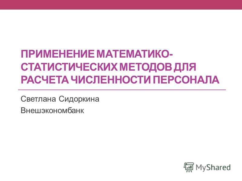 ПРИМЕНЕНИЕ МАТЕМАТИКО- СТАТИСТИЧЕСКИХ МЕТОДОВ ДЛЯ РАСЧЕТА ЧИСЛЕННОСТИ ПЕРСОНАЛА Светлана Сидоркина Внешэкономбанк