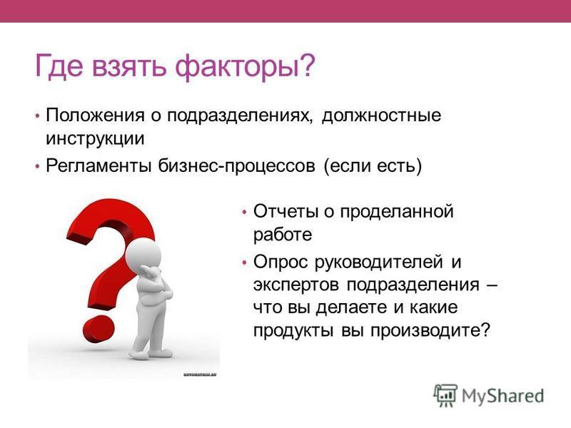 Где взять факторы? Положения о подразделениях, должностные инструкции Регламенты бизнес-процессов (если есть) Отчеты о проделанной работе Опрос руководителей и экспертов подразделения – что вы делаете и какие продукты вы производите?