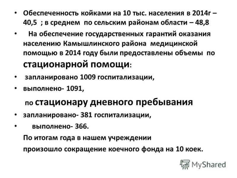 Обеспеченность койками на 10 тыс. населения в 2014 г – 40,5 ; в среднем по сельским районам области – 48,8 На обеспечение государственных гарантий оказания населению Камышлинского района медицинской помощью в 2014 году были предоставлены объемы по ст