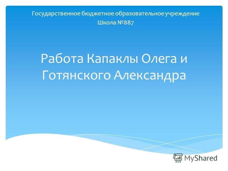 Работа Капаклы Олега и Готянского Александра Государственное бюджетное образовательное учреждение Школа 887