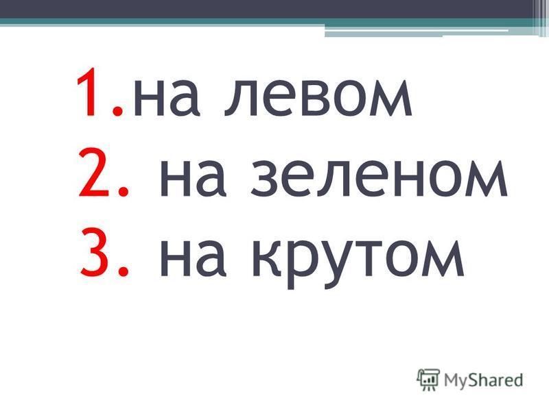 1. на левом 2. на зеленом 3. на крутом