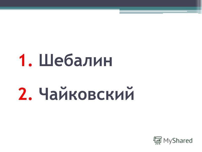 1. Шебалин 2. Чайковский