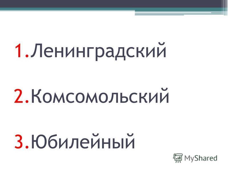 1. Ленинградский 2. Комсомольский 3.Юбилейный