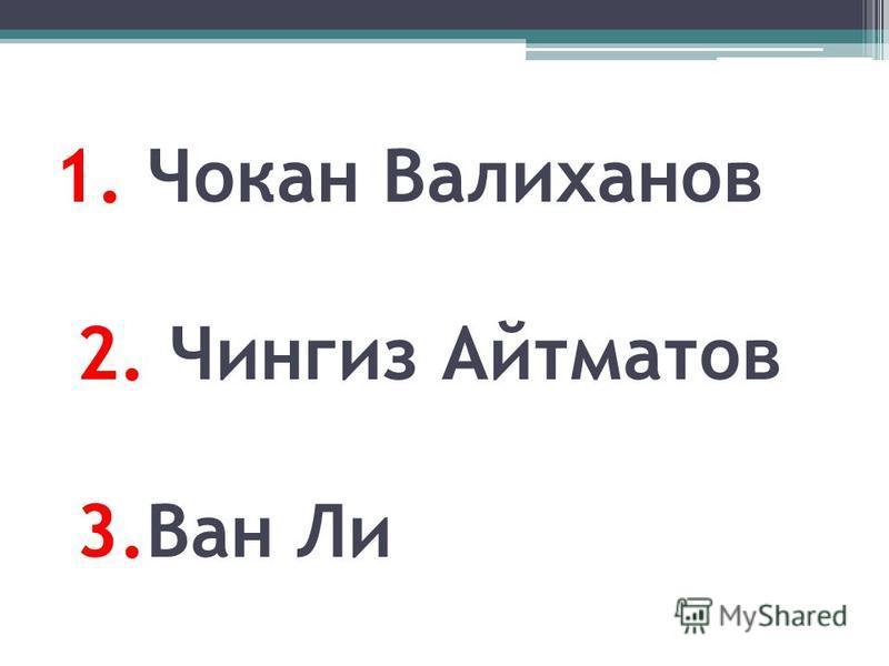 1. Чокан Валиханов 2. Чингиз Айтматов 3. Ван Ли