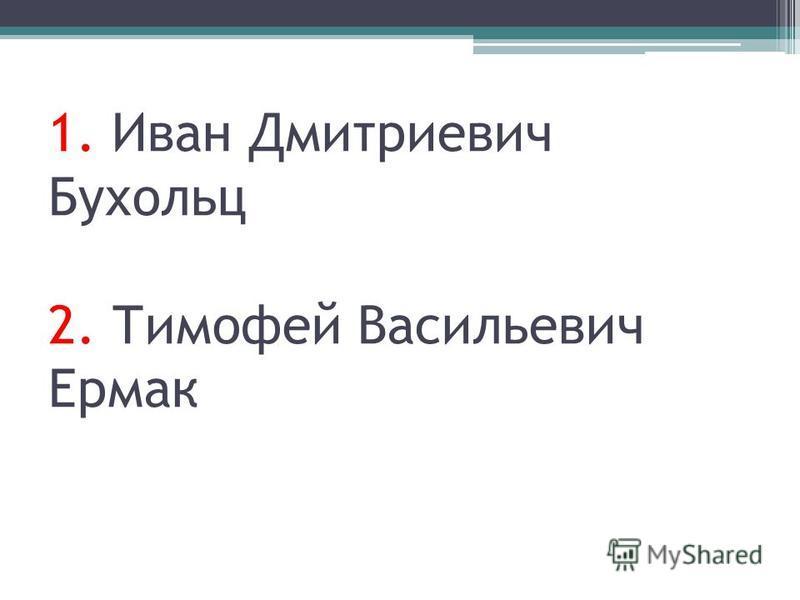 1. Иван Дмитриевич Бухольц 2. Тимофей Васильевич Ермак