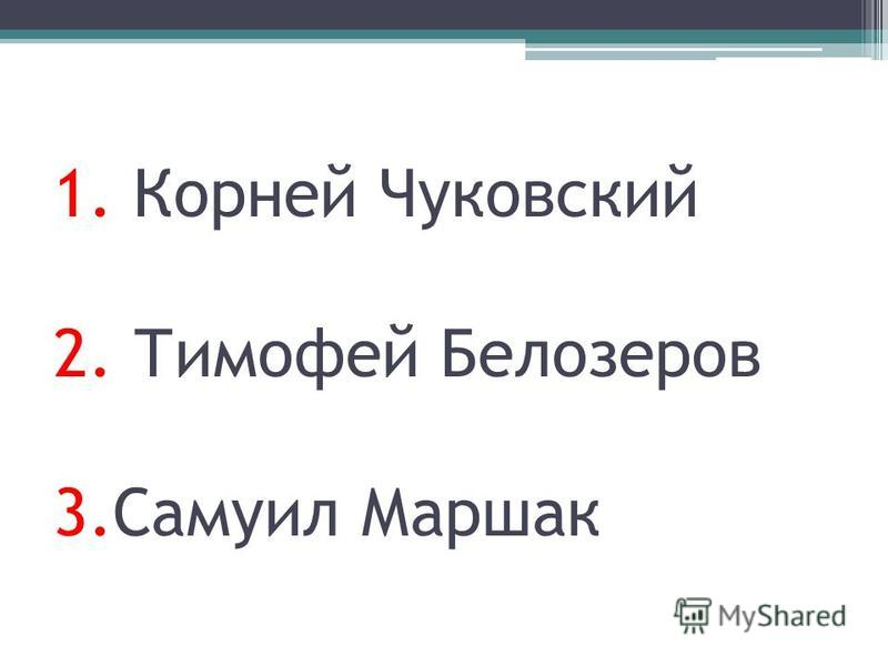 1. Корней Чуковский 2. Тимофей Белозеров 3. Самуил Маршак