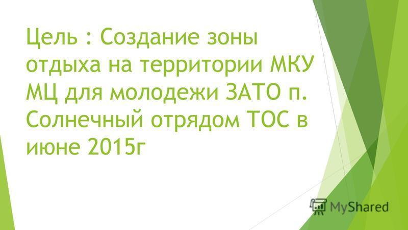Цель : Создание зоны отдыха на территории МКУ МЦ для молодежи ЗАТО п. Солнечный отрядом ТОС в июне 2015 г
